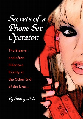 Secrets of a Phone Sex Operator: The Bizarre-and Often Hilarious-Reality at the Other End of the Line, Weiss, Stacey