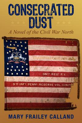 Consecrated Dust: A Novel of the Civil War North, Calland, Mary Frailey