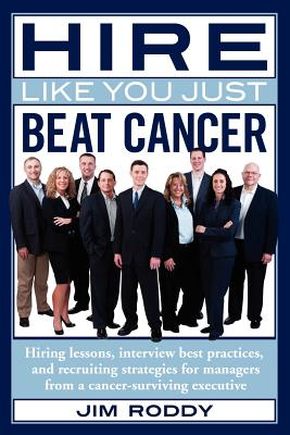 Hire Like You Just Beat Cancer: Hiring lessons, interview best practices, and recruiting strategies for managers from a cancer-surviving executive, Roddy, Jim