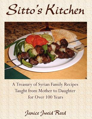 Sitto's Kitchen: A Treasury of Syrian Family Recipes Taught from Mother to Daughter for Over 100 Years, Reed, Janice Jweid