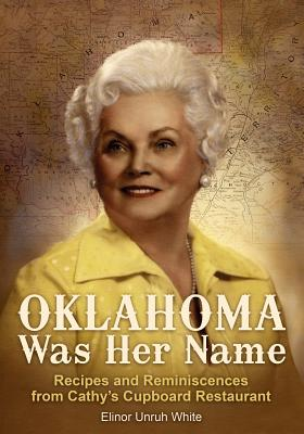 Oklahoma Was Her Name: Recipes and Reminiscences from Cathy's Cupboard Restaurant, White, Elinor Unruh