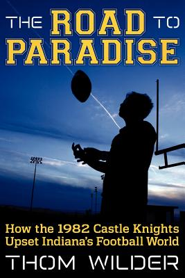 The Road to Paradise: How the 1982 Castle Knights Upset Indiana's Football World, Wilder, Thom