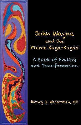 John Wayne and the Fierce Kuga-Kugas: A Book of Healing and Transformation, Wasserman MD, Harvey R.