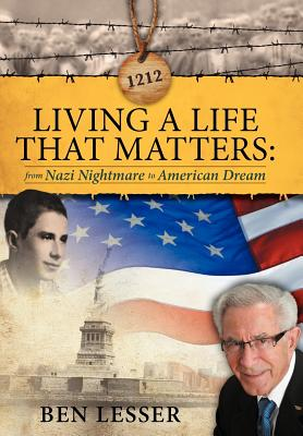 Living a Life That Matters: From Nazi Nightmare to American Dream, Lesser, Ben