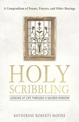 Holy Scribbling: Looking at Life Through a Sacred Window, Moore, Katherine Roberts