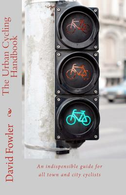 The Urban Cycling Handbook: An indispensible guide for all town and city cyclists, Fowler, David