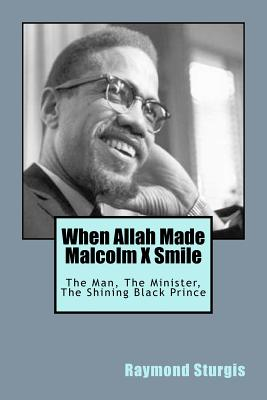 When Allah Made Malcolm X Smile: The Man, The Minister, The Shining Black Prince, Sturgis, Raymond