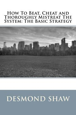 How To Beat, Cheat and Thoroughly Mistreat The System: The Basic Strategy, Shaw, Mr. Desmond