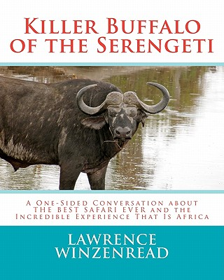 Killer Buffalo of the Serengeti: A One-Sided Conversation about THE BEST SAFARI EVER and the Incredible Experience That Is Africa, Winzenread, Lawrence A