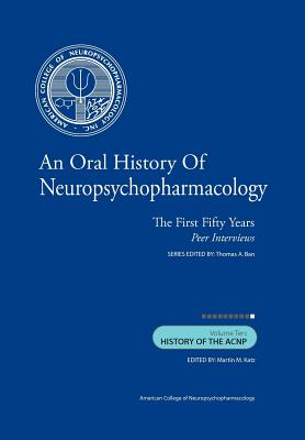 An Oral History of Neuropsychopharmacology: The First Fifty Years, Peer Interviews: Volume Ten: History of the ACNP