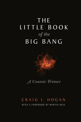 The Little Book of the Big Bang: A Cosmic Primer (Little Book Series), Hogan, Craig J.