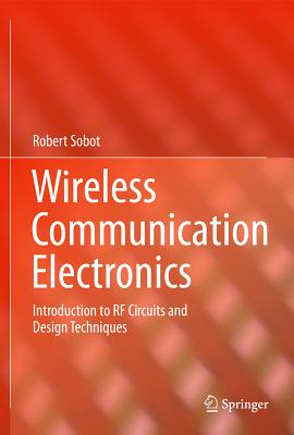 Wireless Communication Electronics: Introduction to RF Circuits and Design Techniques, Sobot, Robert