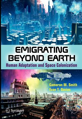 Emigrating Beyond Earth: Human Adaptation and Space Colonization (Springer Praxis Books), Smith, Cameron M; Davies, Evan T.