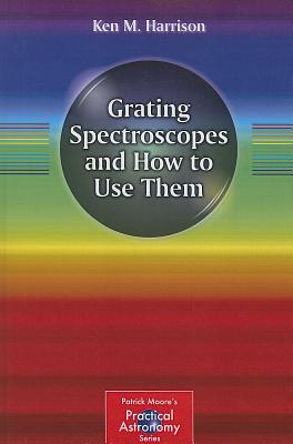 Grating Spectroscopes and How to Use Them (The Patrick Moore Practical Astronomy Series), Harrison, Ken M.