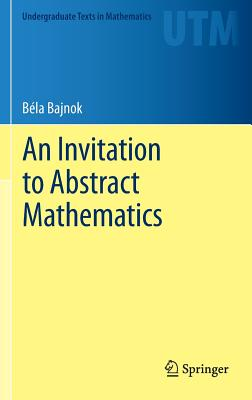 An Invitation to Abstract Mathematics (Undergraduate Texts in Mathematics), Bajnok, B�la