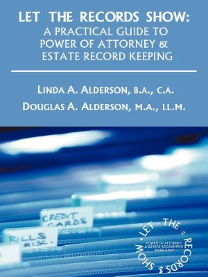 Let The Records Show: A Practical Guide To Power Of Attorney And Estate Record Keeping, Alderson, B.A. Linda A.