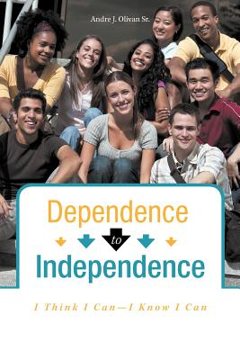 Dependence To Independence: I Think I Can-I Know I Can, Olivan Sr., Andre J.