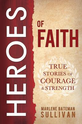Heroes of Faith: True Stories of Courage and Strength, Marlene Bateman Sullivan