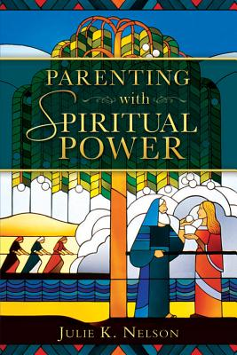 Parenting With Spiritual Power, Julie K. Nelson