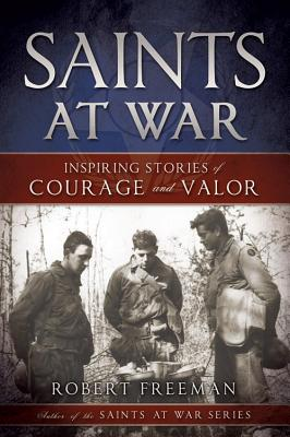 Saints at War: Inspiring Stories of Courage and Valor, Robert Freeman