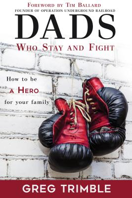 Image for Dads Who Stay and Fight: How to Be a Hero for Your Family