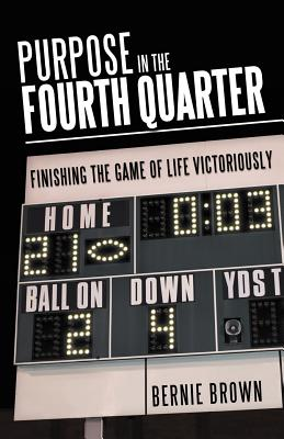 Purpose in the Fourth Quarter: Finishing the Game of Life Victoriously, Brown, Bernie