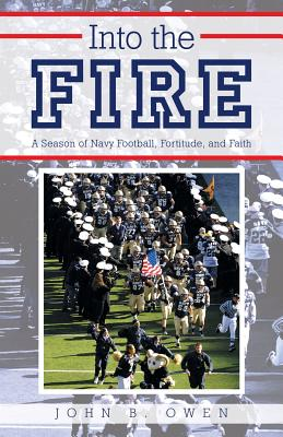 Into the Fire: A Season of Navy Football, Fortitude, and Faith, Owen, John B.