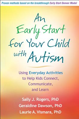 An Early Start for Your Child with Autism: Using Everyday Activities to Help Kids Connect, Communicate, and Learn, Rogers PhD, Sally J.; Dawson PhD, Geraldine; Vismara PhD, Laurie A.