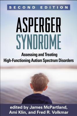 Asperger Syndrome, Second Edition: Assessing and Treating High-Functioning Autism Spectrum Disorders, James C. McPartland PhD (Editor), Ami Klin PhD (Editor), MD Fred R. Volkmar MD (Editor), Maria Asperger Felder MD (Foreword)