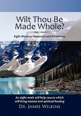 Will Thou Be Made Whole?: Eight Weeks to Happiness and Wholeness, Wilkins, James