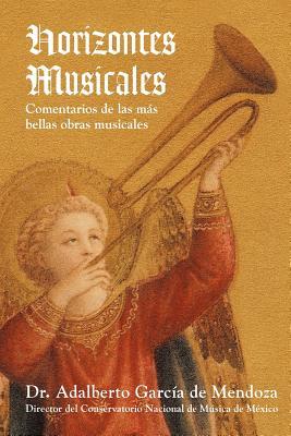 Horizontes Musicales: Comentarios de las Mas Bellas Obras Musicales (Spanish Edition), Dr. Adalberto Garcia De Mendoza (Author)