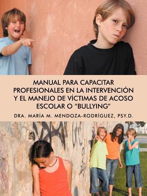 """Manual para Capacitar Profesionales en la Intervenci�n y el Manejo de V�ctimas de Acoso Escolar o """"Bullying"""" (Spanish Edition), Mendoza-Rodr�guez, Mar�a M."""