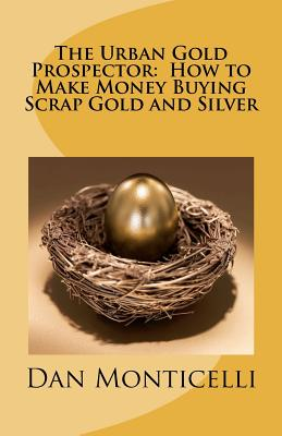 The Urban Gold Prospector:  How to Make Money Buying Scrap Gold and Silver, Monticelli, Dan