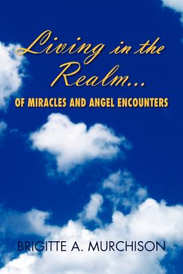 Living in the Realm of Miracles and Angel Encounters, Murchison, Brigitte A