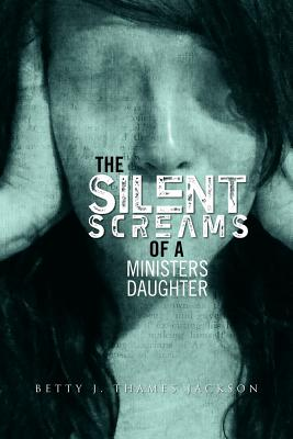 The Silent Screams of a Ministers Daughter, Jackson, Betty J