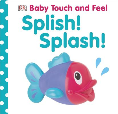 BABY TOUCH AND FEEL: SPLISH! SPLASH!, DK PUBLISHING