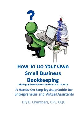 How To Do Your Own Small Business Bookkeeping Utilizing QuickBooks Pro Versions 2011 & 2012: A Step-by-Step Guide for Entrepreneurs and Virtual Assistants, Chambers, Lily E