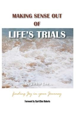 Making Sense Out of Life's Trials: Finding Joy in Your Journey, Lee, Victor