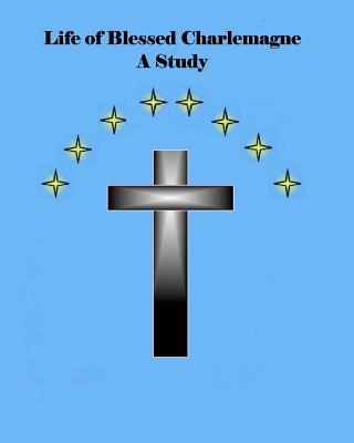 Life of Blessed Charlemagne A Study: A Genealogy Study, Starr, Mr. Brian Daniel