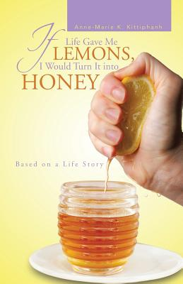 If Life Gave Me Lemons, I Would Turn It into Honey: Based on a Life Story, Kittiphanh, Anne-Marie K.