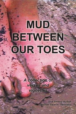 Mud Between Our Toes: A Collection Of Verses And Vignettes, Straley, Jack