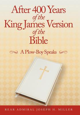 After 400 Years of the King James Version of the Bible: A Plow-Boy Speaks, Miller, Rear Admiral Joseph H.