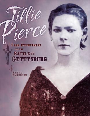 Tillie Pierce: Teen Eyewitness to the Battle of Gettysburg, Tanya Anderson