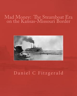 Mad Money:  The Steamboat Era on the Kansas-Missouri Border, Mr. Daniel C Fitzgerald