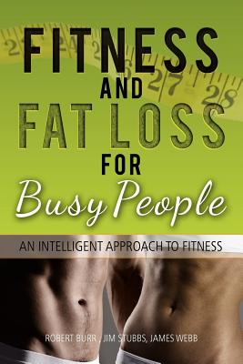 Fitness and Fat Loss for Busy People: An Intelligent Approach to Fitness, , ROBERT BURR JIM STUBBS JAMES WEBB