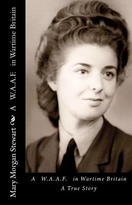A WAAF in Wartime Britain: A True Story, Stewart, Mary Morgan