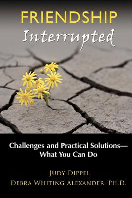 Friendship Interrupted: Challenges and Practical Solutions: What You Can Do (Volume 1), Dippel, Judy; Alexander Ph.D., Debra Whiting