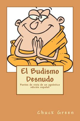 El Budismo Desnudo: Puntos de vista de un agn�stico (Spanish Edition), Green, Chuck