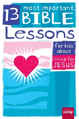 13 Most Important Bible Lessons for Kids About Living for Jesus, Group Publishing
