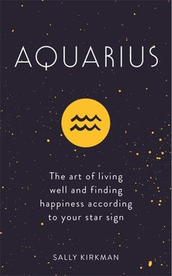 Image for Aquarius: The Art of Living Well and Finding Happiness According to Your Star Sign